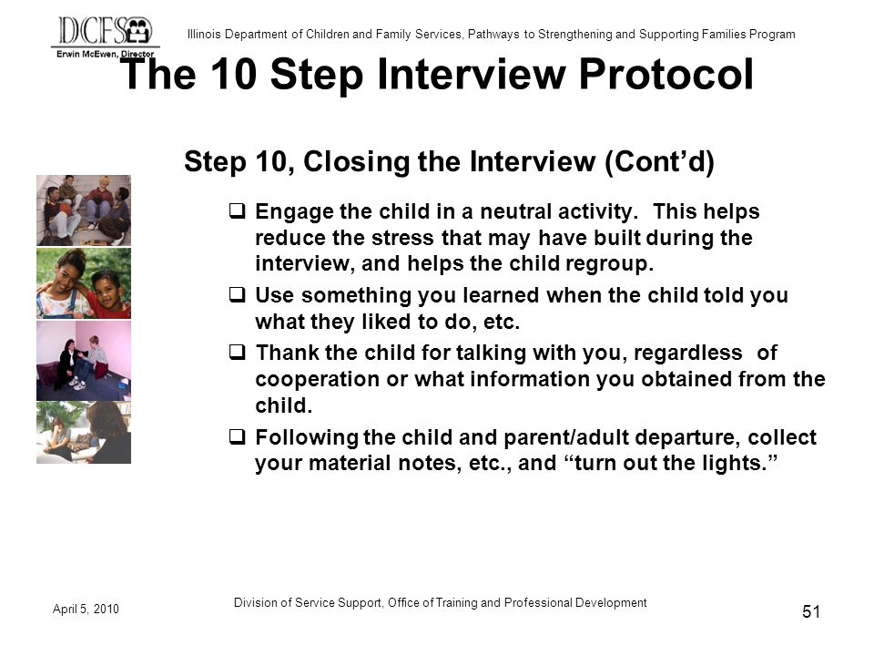 Illinois Department of Children and Family Services, Pathways to Strengthening and Supporting Families Program The 10 Step Interview Protocol Step 10, Closing the Interview (Contd) Engage the child in a neutral activity.