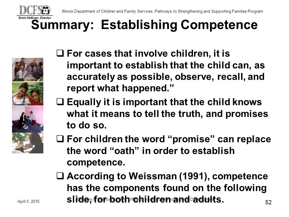 Illinois Department of Children and Family Services, Pathways to Strengthening and Supporting Families Program Summary: Establishing Competence For cases that involve children, it is important to establish that the child can, as accurately as possible, observe, recall, and report what happened.