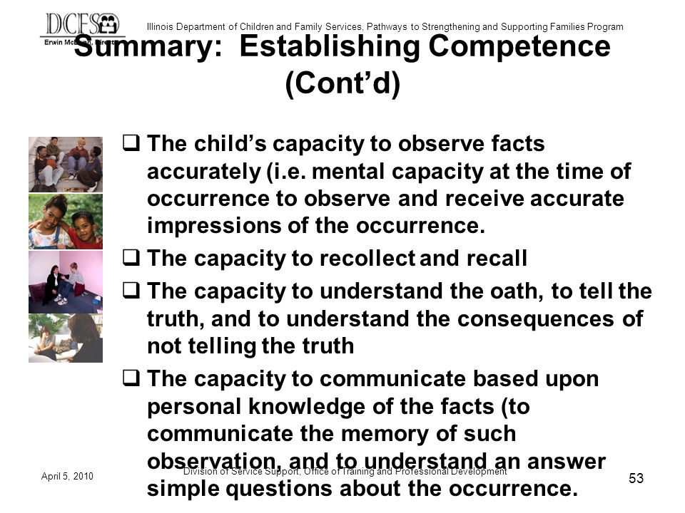 Illinois Department of Children and Family Services, Pathways to Strengthening and Supporting Families Program Summary: Establishing Competence (Contd) The childs capacity to observe facts accurately (i.e.