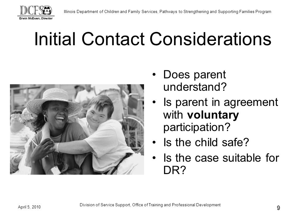 Illinois Department of Children and Family Services, Pathways to Strengthening and Supporting Families Program The 10 Step Interview Protocol Step 1, Establish Rapport Begins with having picked a location and room that is conducive to making the child comfortable From your experience, what will help make the room comfortable for a child.