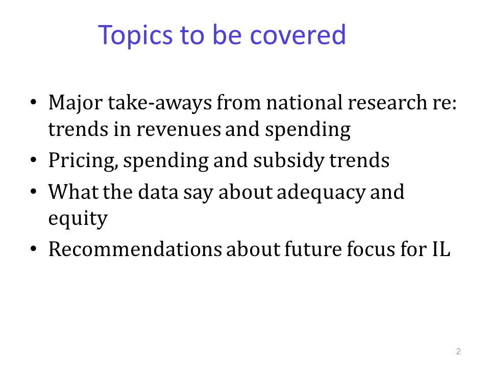 Topics to be covered Major take-aways from national research re: trends in revenues and spending Pricing, spending and subsidy trends What the data say about adequacy and equity Recommendations about future focus for IL 2