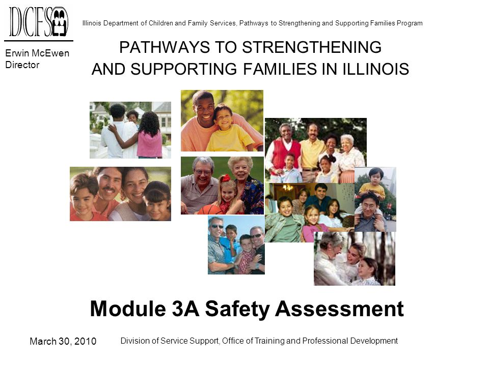 Erwin McEwen Director Illinois Department of Children and Family Services, Pathways to Strengthening and Supporting Families Program March 30, 2010 Division of Service Support, Office of Training and Professional Development CFS 1441 Milestones (Contd) Used to assess the childs home environment (Contd): –When an Intact Family Services case is opened during a pending Child Protection investigation Intact worker is responsible for completing subsequent 5-day safety assessments Investigator responsible for implementing safety actions until investigation is completed