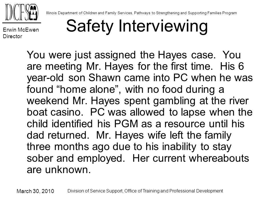 Erwin McEwen Director Illinois Department of Children and Family Services, Pathways to Strengthening and Supporting Families Program March 30, 2010 Division of Service Support, Office of Training and Professional Development Safety Interviewing You were just assigned the Hayes case.