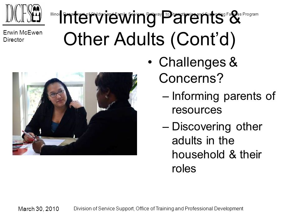 Erwin McEwen Director Illinois Department of Children and Family Services, Pathways to Strengthening and Supporting Families Program March 30, 2010 Division of Service Support, Office of Training and Professional Development Interviewing Parents & Other Adults (Contd) Challenges & Concerns.