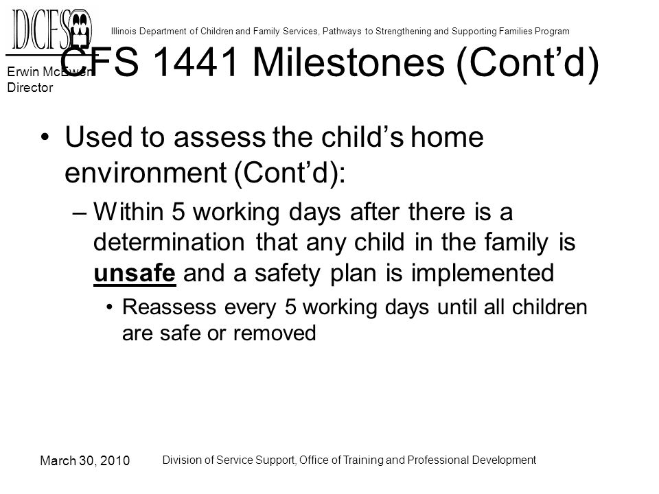 Erwin McEwen Director Illinois Department of Children and Family Services, Pathways to Strengthening and Supporting Families Program March 30, 2010 Division of Service Support, Office of Training and Professional Development CFS 1441 Milestones (Contd) Used to assess the childs home environment (Contd): –Within 5 working days after there is a determination that any child in the family is unsafe and a safety plan is implemented Reassess every 5 working days until all children are safe or removed