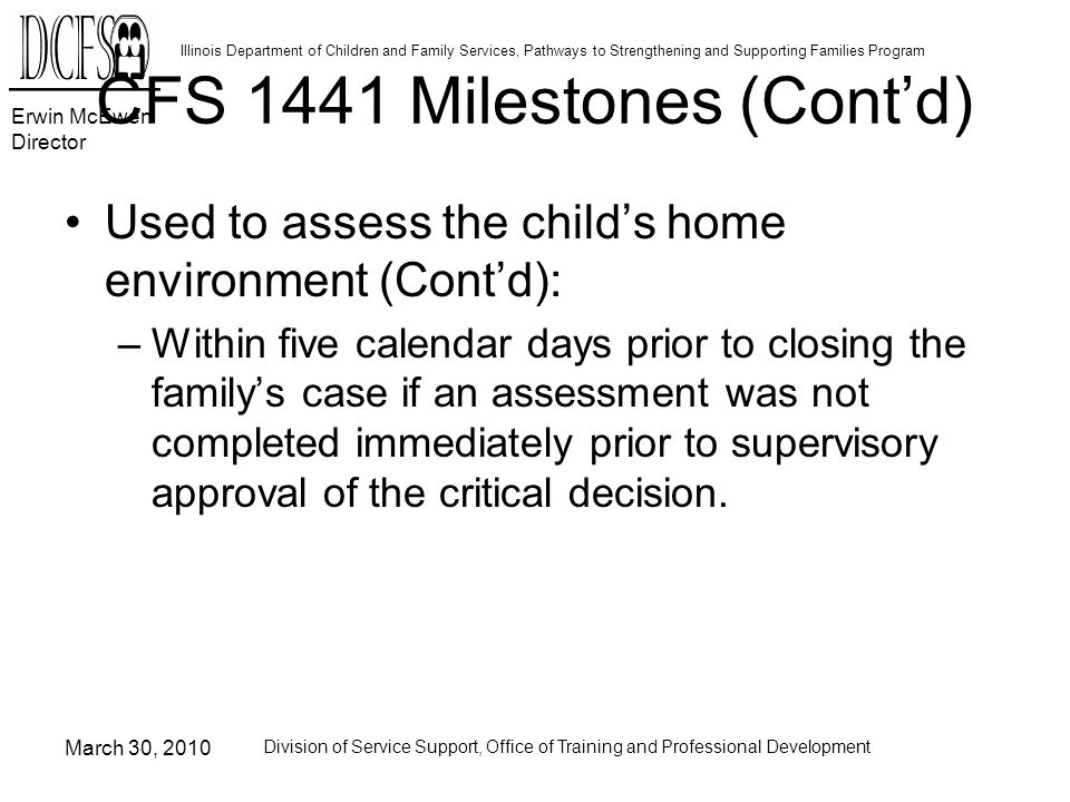 Erwin McEwen Director Illinois Department of Children and Family Services, Pathways to Strengthening and Supporting Families Program March 30, 2010 Division of Service Support, Office of Training and Professional Development CFS 1441 Milestones (Contd) Used to assess the childs home environment (Contd): –Within five calendar days prior to closing the familys case if an assessment was not completed immediately prior to supervisory approval of the critical decision.