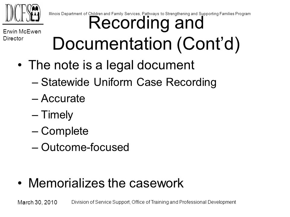 Erwin McEwen Director Illinois Department of Children and Family Services, Pathways to Strengthening and Supporting Families Program March 30, 2010 Division of Service Support, Office of Training and Professional Development Recording and Documentation (Contd) The note is a legal document –Statewide Uniform Case Recording –Accurate –Timely –Complete –Outcome-focused Memorializes the casework