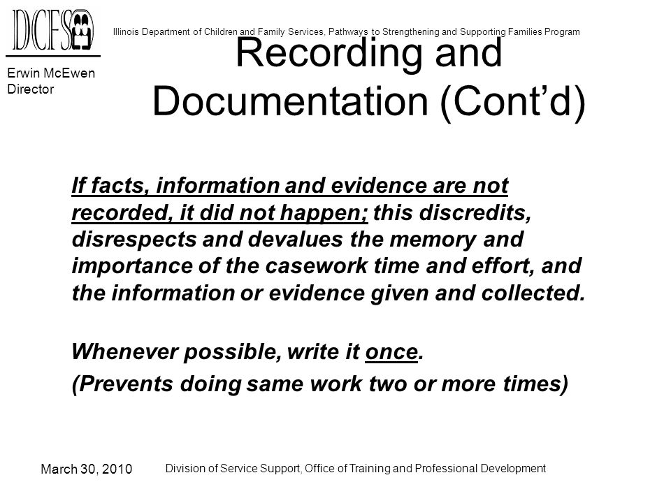 Erwin McEwen Director Illinois Department of Children and Family Services, Pathways to Strengthening and Supporting Families Program March 30, 2010 Division of Service Support, Office of Training and Professional Development If facts, information and evidence are not recorded, it did not happen; this discredits, disrespects and devalues the memory and importance of the casework time and effort, and the information or evidence given and collected.