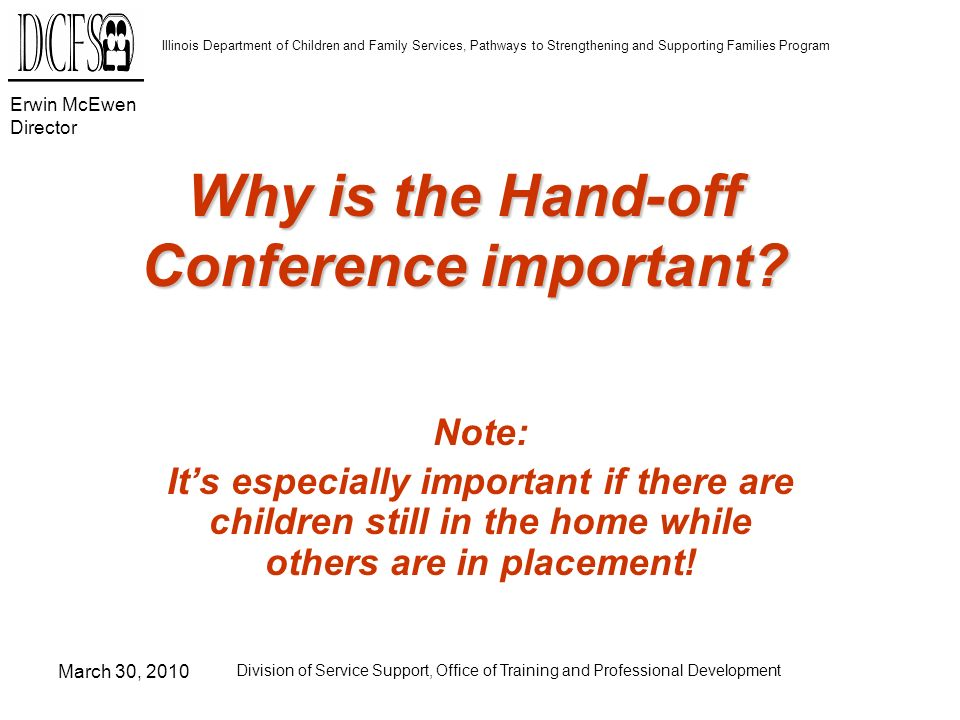 Erwin McEwen Director Illinois Department of Children and Family Services, Pathways to Strengthening and Supporting Families Program March 30, 2010 Division of Service Support, Office of Training and Professional Development Why is the Hand-off Conference important.