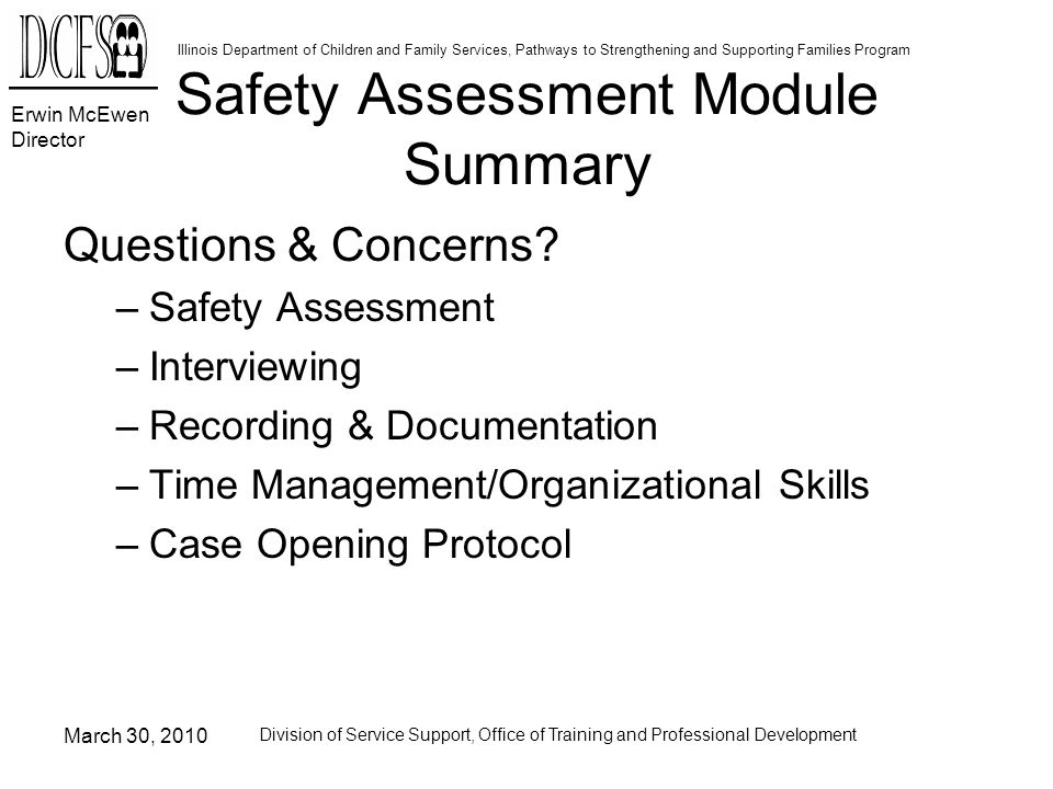 Erwin McEwen Director Illinois Department of Children and Family Services, Pathways to Strengthening and Supporting Families Program March 30, 2010 Division of Service Support, Office of Training and Professional Development Safety Assessment Module Summary Questions & Concerns.