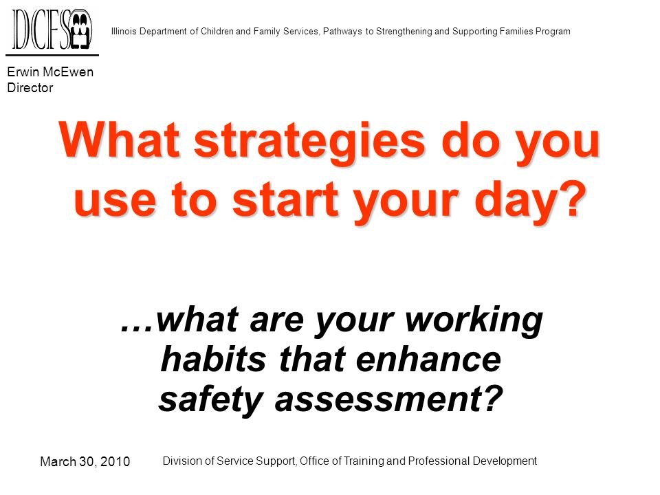 Erwin McEwen Director Illinois Department of Children and Family Services, Pathways to Strengthening and Supporting Families Program March 30, 2010 Division of Service Support, Office of Training and Professional Development What strategies do you use to start your day.