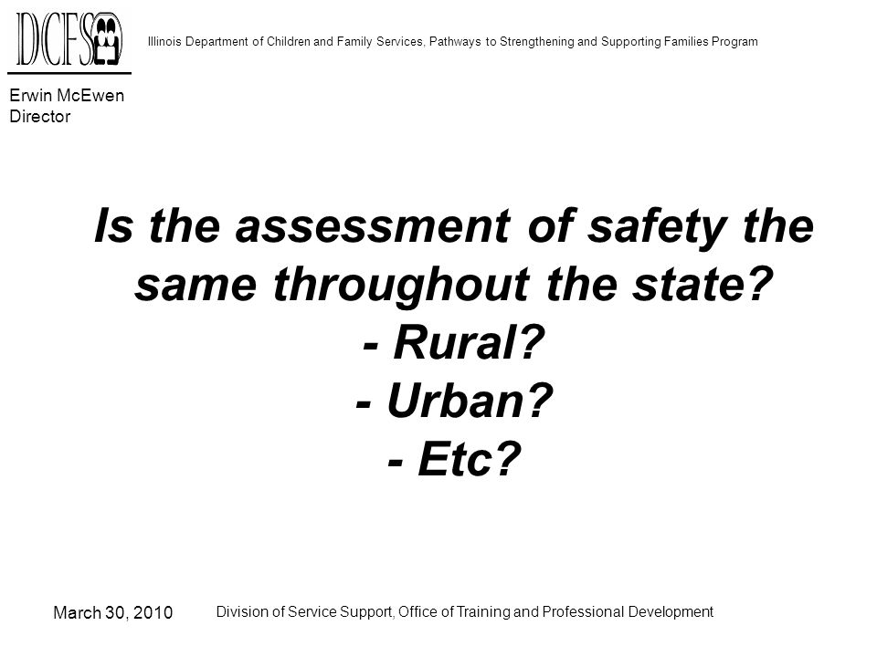 Erwin McEwen Director Illinois Department of Children and Family Services, Pathways to Strengthening and Supporting Families Program March 30, 2010 Division of Service Support, Office of Training and Professional Development Is the assessment of safety the same throughout the state.