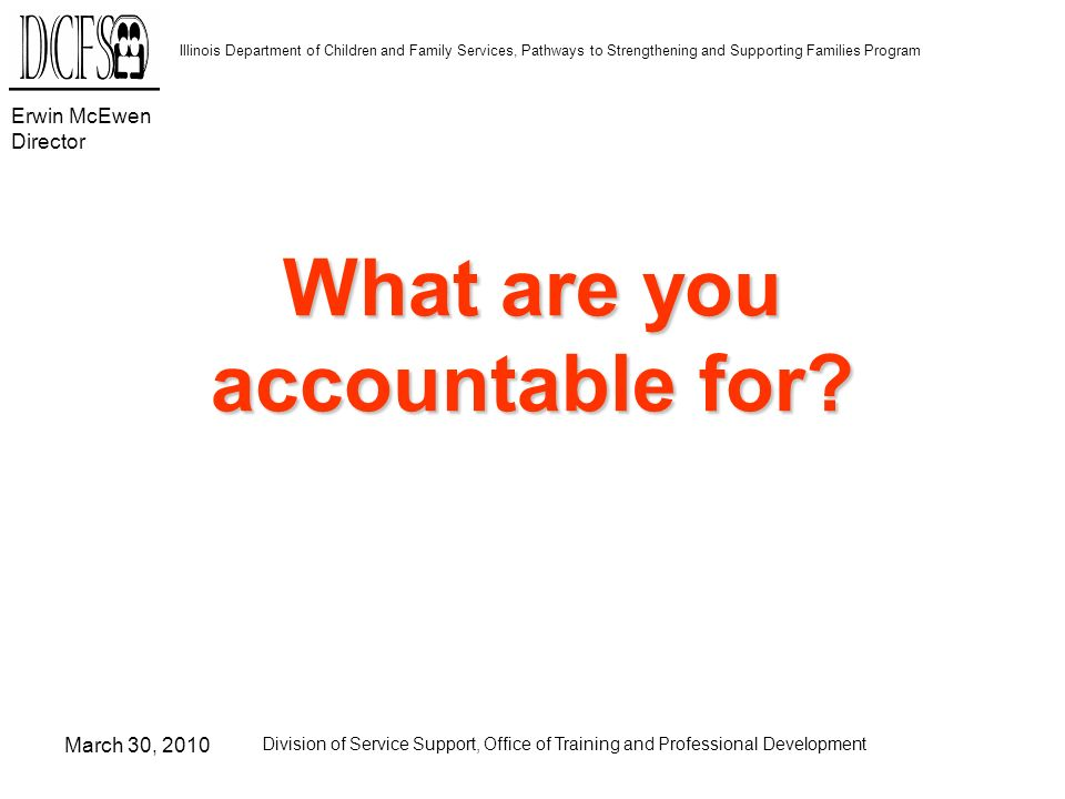Erwin McEwen Director Illinois Department of Children and Family Services, Pathways to Strengthening and Supporting Families Program March 30, 2010 Division of Service Support, Office of Training and Professional Development What are you accountable for
