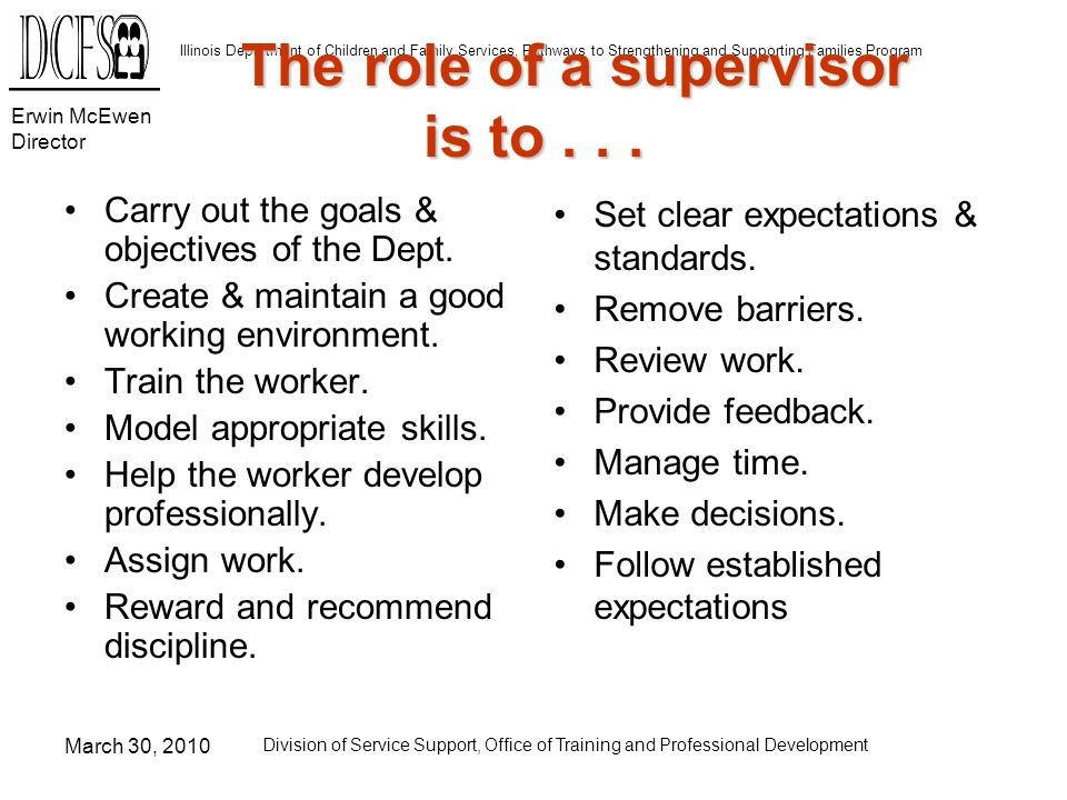 Erwin McEwen Director Illinois Department of Children and Family Services, Pathways to Strengthening and Supporting Families Program March 30, 2010 Division of Service Support, Office of Training and Professional Development The role of a supervisor is to...
