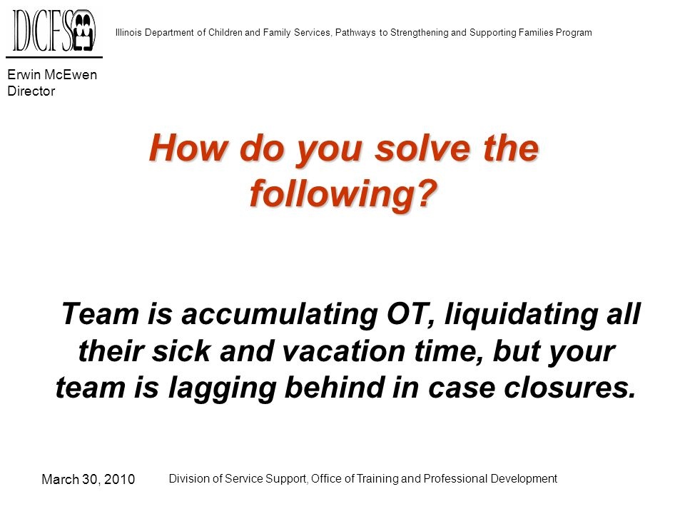 Erwin McEwen Director Illinois Department of Children and Family Services, Pathways to Strengthening and Supporting Families Program March 30, 2010 Division of Service Support, Office of Training and Professional Development How do you solve the following.