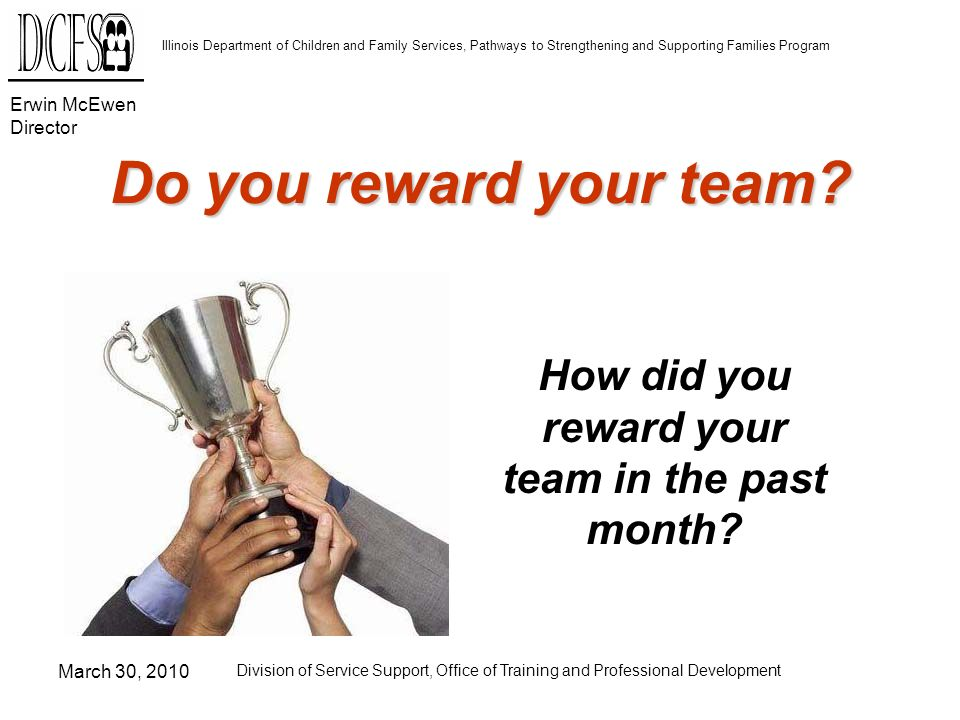 Erwin McEwen Director Illinois Department of Children and Family Services, Pathways to Strengthening and Supporting Families Program March 30, 2010 Division of Service Support, Office of Training and Professional Development Do you reward your team.