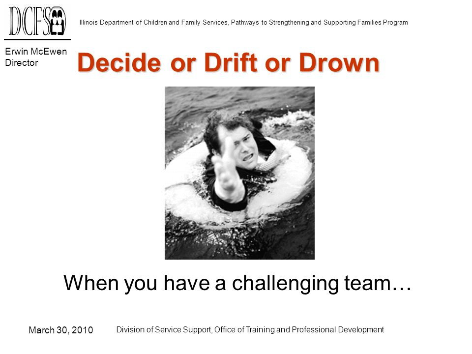 Erwin McEwen Director Illinois Department of Children and Family Services, Pathways to Strengthening and Supporting Families Program March 30, 2010 Division of Service Support, Office of Training and Professional Development Decide or Drift or Drown When you have a challenging team…