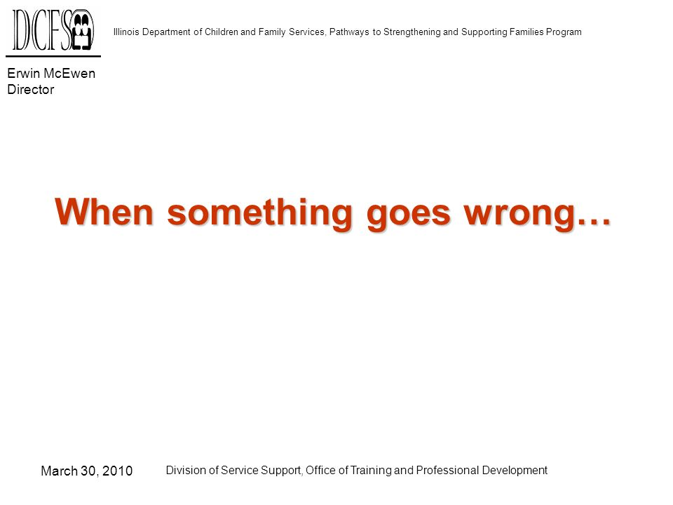 Erwin McEwen Director Illinois Department of Children and Family Services, Pathways to Strengthening and Supporting Families Program March 30, 2010 Division of Service Support, Office of Training and Professional Development When something goes wrong…