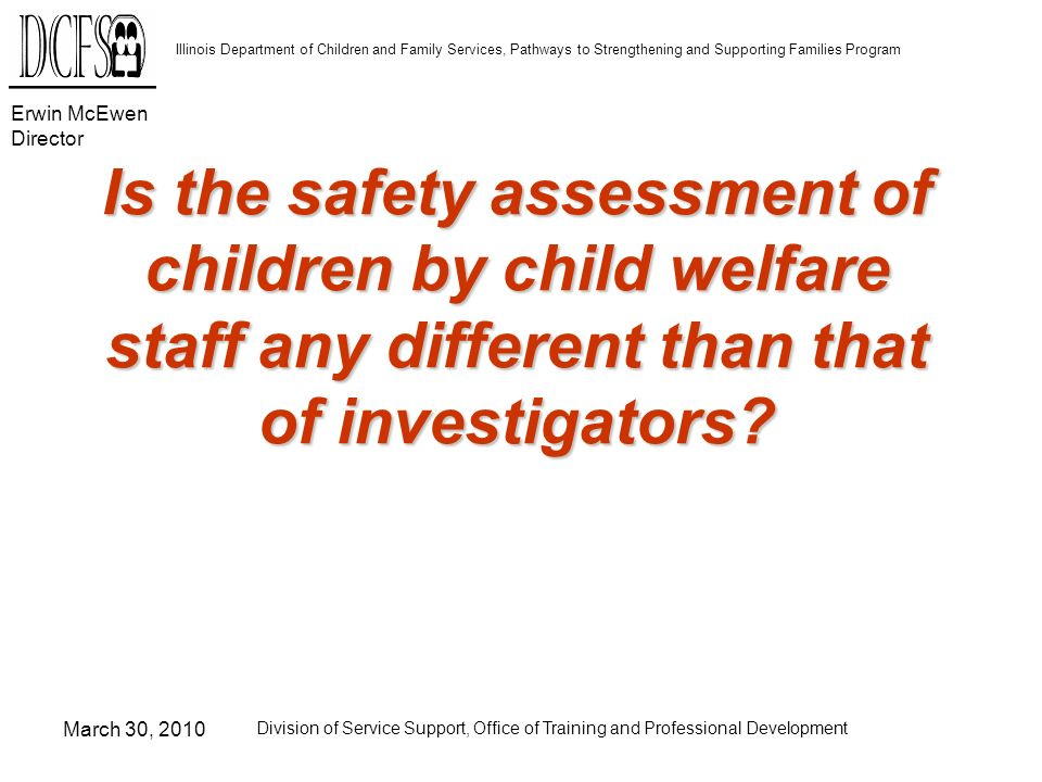 Erwin McEwen Director Illinois Department of Children and Family Services, Pathways to Strengthening and Supporting Families Program March 30, 2010 Division of Service Support, Office of Training and Professional Development Who are you accountable for?