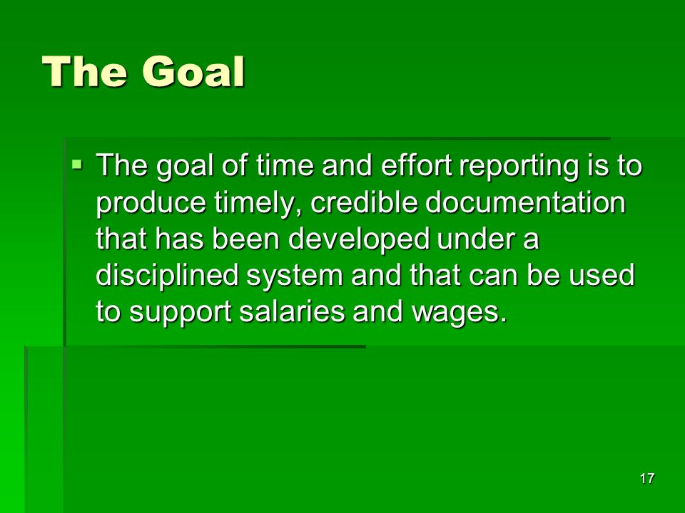 17 The Goal The goal of time and effort reporting is to produce timely, credible documentation that has been developed under a disciplined system and that can be used to support salaries and wages.