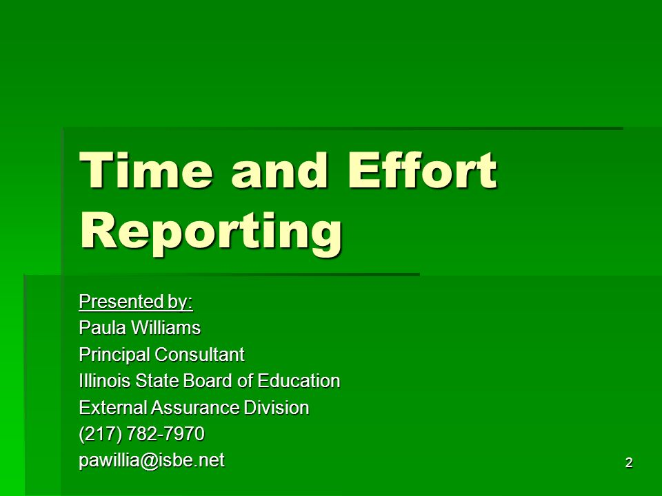 2 Time and Effort Reporting Presented by: Paula Williams Principal Consultant Illinois State Board of Education External Assurance Division (217) 782-7970 pawillia@isbe.net