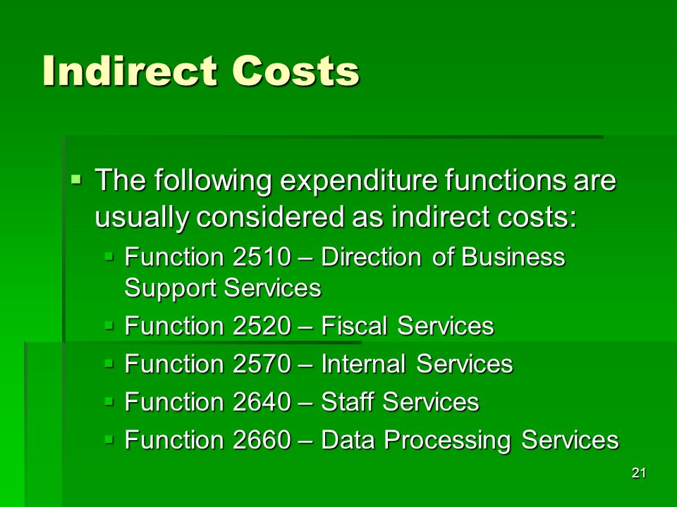 21 Indirect Costs The following expenditure functions are usually considered as indirect costs: The following expenditure functions are usually considered as indirect costs: Function 2510 – Direction of Business Support Services Function 2510 – Direction of Business Support Services Function 2520 – Fiscal Services Function 2520 – Fiscal Services Function 2570 – Internal Services Function 2570 – Internal Services Function 2640 – Staff Services Function 2640 – Staff Services Function 2660 – Data Processing Services Function 2660 – Data Processing Services