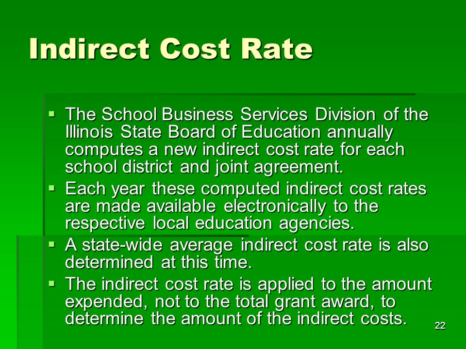 22 Indirect Cost Rate The School Business Services Division of the Illinois State Board of Education annually computes a new indirect cost rate for each school district and joint agreement.