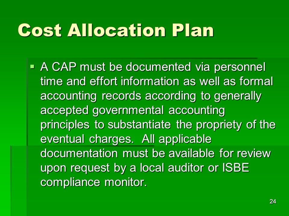 24 Cost Allocation Plan A CAP must be documented via personnel time and effort information as well as formal accounting records according to generally accepted governmental accounting principles to substantiate the propriety of the eventual charges.