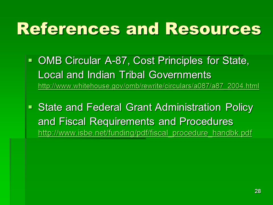 28 References and Resources OMB Circular A-87, Cost Principles for State, Local and Indian Tribal Governments http://www.whitehouse.gov/omb/rewrite/circulars/a087/a87_2004.html OMB Circular A-87, Cost Principles for State, Local and Indian Tribal Governments http://www.whitehouse.gov/omb/rewrite/circulars/a087/a87_2004.html http://www.whitehouse.gov/omb/rewrite/circulars/a087/a87_2004.html State and Federal Grant Administration Policy and Fiscal Requirements and Procedures http://www.isbe.net/funding/pdf/fiscal_procedure_handbk.pdf State and Federal Grant Administration Policy and Fiscal Requirements and Procedures http://www.isbe.net/funding/pdf/fiscal_procedure_handbk.pdf http://www.isbe.net/funding/pdf/fiscal_procedure_handbk.pdf