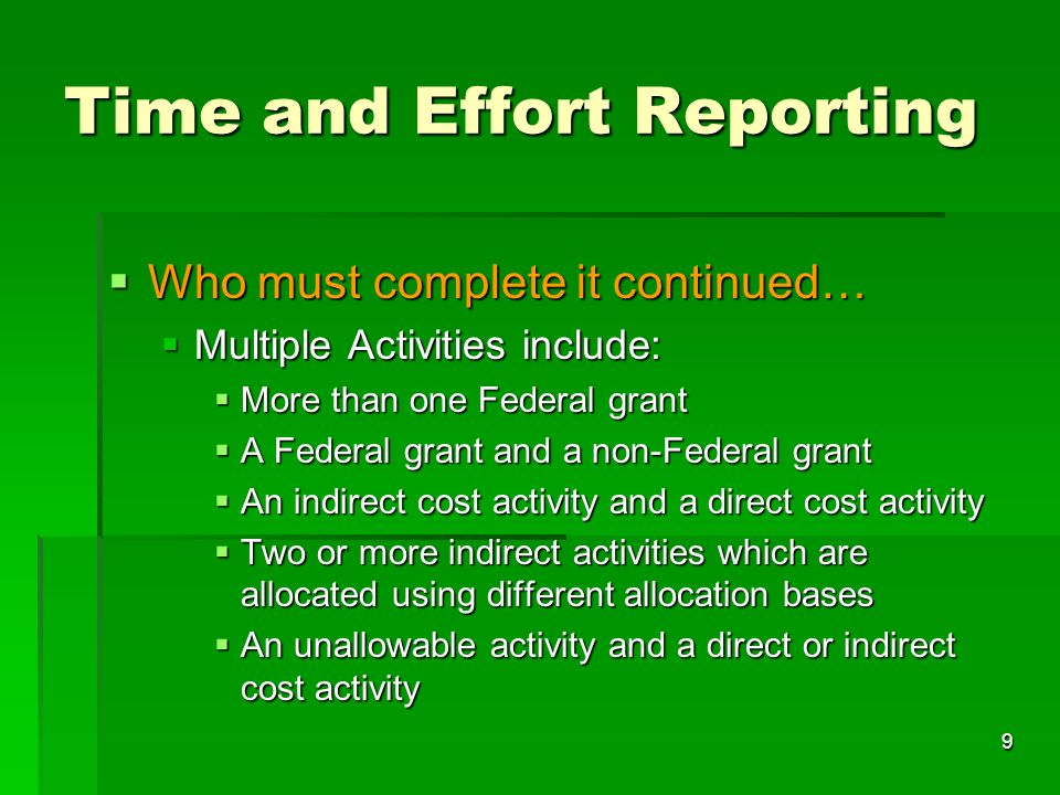 9 Time and Effort Reporting Who must complete it continued… Who must complete it continued… Multiple Activities include: Multiple Activities include: More than one Federal grant More than one Federal grant A Federal grant and a non-Federal grant A Federal grant and a non-Federal grant An indirect cost activity and a direct cost activity An indirect cost activity and a direct cost activity Two or more indirect activities which are allocated using different allocation bases Two or more indirect activities which are allocated using different allocation bases An unallowable activity and a direct or indirect cost activity An unallowable activity and a direct or indirect cost activity