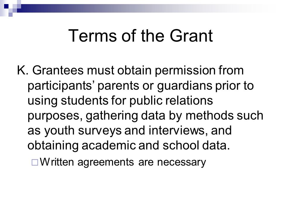 Terms of the Grant K. Grantees must obtain permission from participants parents or guardians prior to using students for public relations purposes, ga