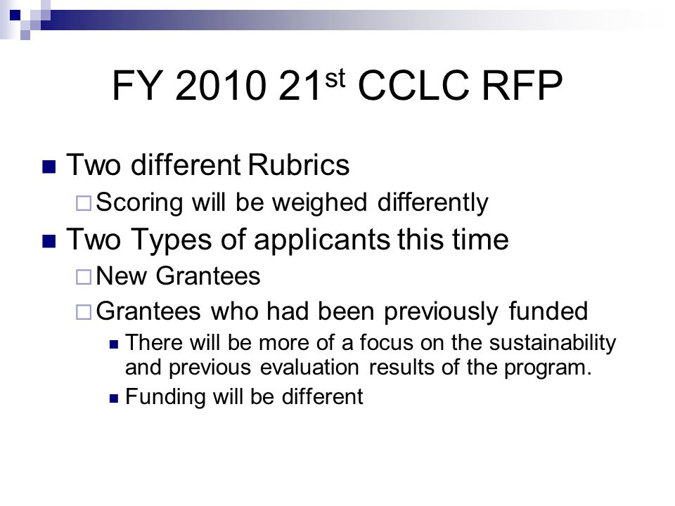FY 2010 21 st CCLC RFP Two different Rubrics Scoring will be weighed differently Two Types of applicants this time New Grantees Grantees who had been