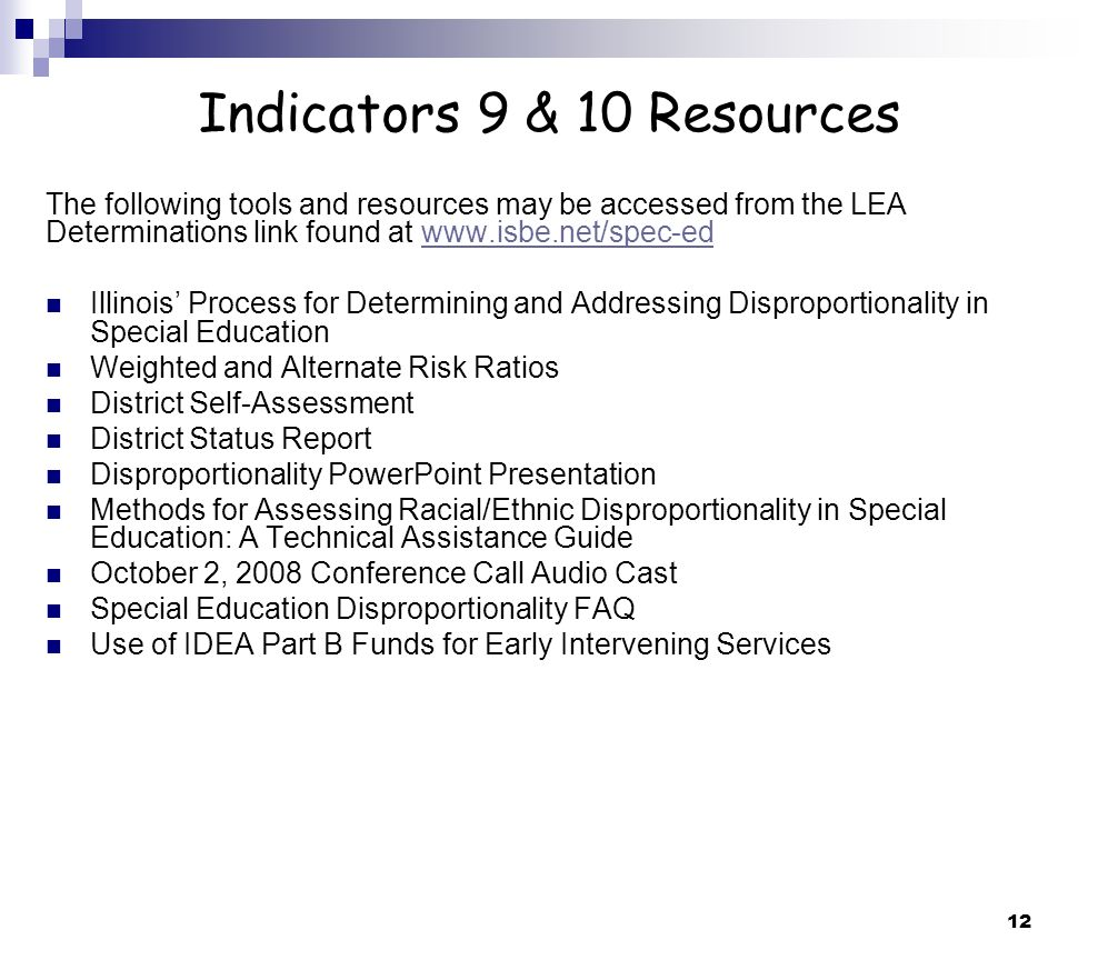 12 Indicators 9 & 10 Resources The following tools and resources may be accessed from the LEA Determinations link found at www.isbe.net/spec-edwww.isbe.net/spec-ed Illinois Process for Determining and Addressing Disproportionality in Special Education Weighted and Alternate Risk Ratios District Self-Assessment District Status Report Disproportionality PowerPoint Presentation Methods for Assessing Racial/Ethnic Disproportionality in Special Education: A Technical Assistance Guide October 2, 2008 Conference Call Audio Cast Special Education Disproportionality FAQ Use of IDEA Part B Funds for Early Intervening Services