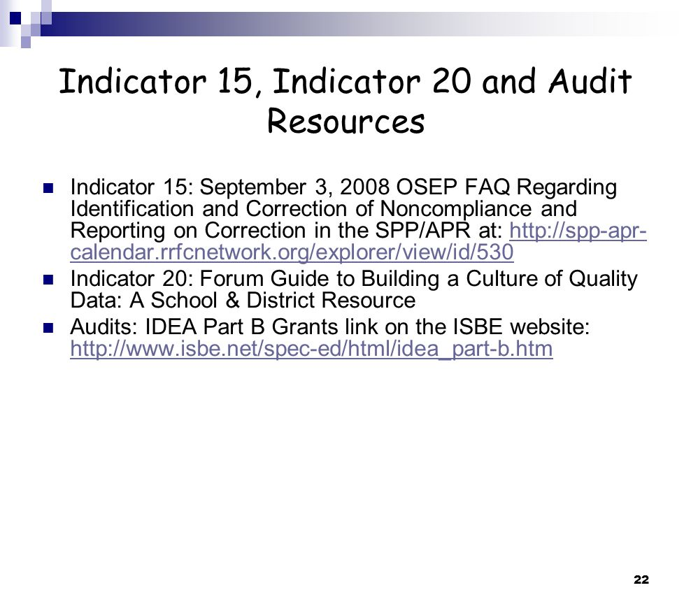 22 Indicator 15, Indicator 20 and Audit Resources Indicator 15: September 3, 2008 OSEP FAQ Regarding Identification and Correction of Noncompliance and Reporting on Correction in the SPP/APR at: http://spp-apr- calendar.rrfcnetwork.org/explorer/view/id/530http://spp-apr- calendar.rrfcnetwork.org/explorer/view/id/530 Indicator 20: Forum Guide to Building a Culture of Quality Data: A School & District Resource Audits: IDEA Part B Grants link on the ISBE website: http://www.isbe.net/spec-ed/html/idea_part-b.htm http://www.isbe.net/spec-ed/html/idea_part-b.htm