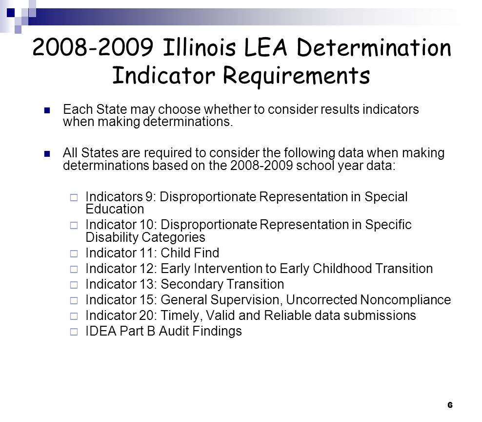6 2008-2009 Illinois LEA Determination Indicator Requirements Each State may choose whether to consider results indicators when making determinations.