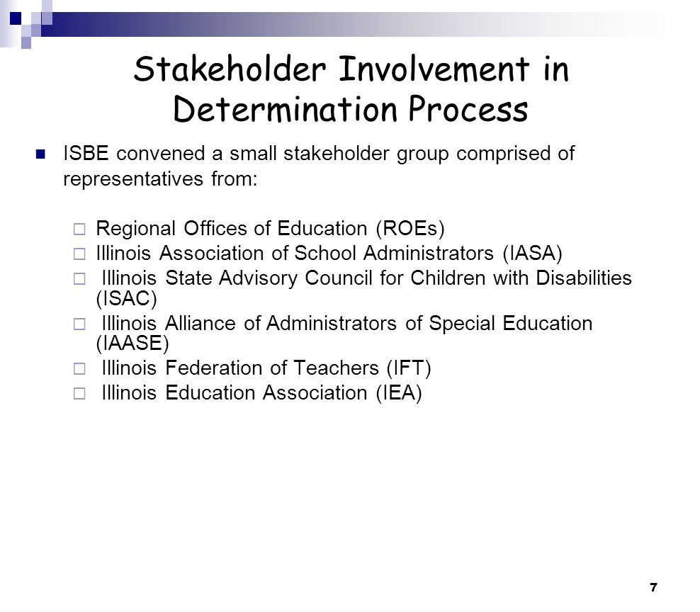 7 Stakeholder Involvement in Determination Process ISBE convened a small stakeholder group comprised of representatives from: Regional Offices of Education (ROEs) Illinois Association of School Administrators (IASA) Illinois State Advisory Council for Children with Disabilities (ISAC) Illinois Alliance of Administrators of Special Education (IAASE) Illinois Federation of Teachers (IFT) Illinois Education Association (IEA)
