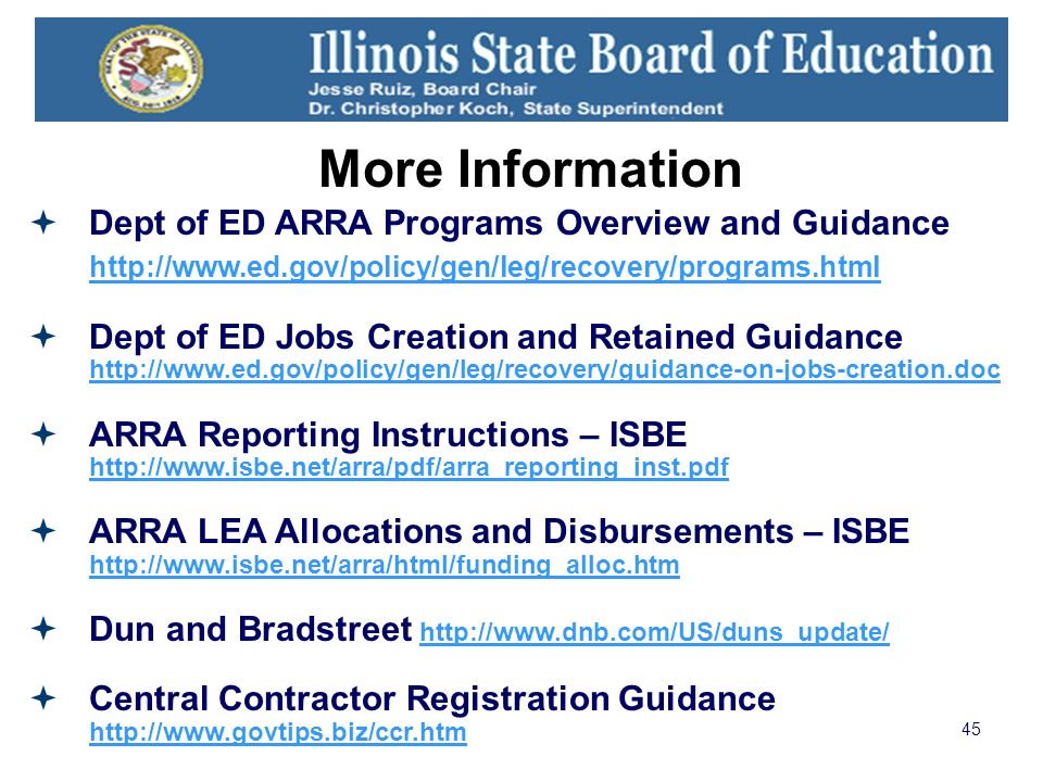 45 More Information Dept of ED ARRA Programs Overview and Guidance http://www.ed.gov/policy/gen/leg/recovery/programs.html http://www.ed.gov/policy/gen/leg/recovery/programs.html Dept of ED Jobs Creation and Retained Guidance http://www.ed.gov/policy/gen/leg/recovery/guidance-on-jobs-creation.doc http://www.ed.gov/policy/gen/leg/recovery/guidance-on-jobs-creation.doc ARRA Reporting Instructions – ISBE http://www.isbe.net/arra/pdf/arra_reporting_inst.pdf http://www.isbe.net/arra/pdf/arra_reporting_inst.pdf ARRA LEA Allocations and Disbursements – ISBE http://www.isbe.net/arra/html/funding_alloc.htm http://www.isbe.net/arra/html/funding_alloc.htm Dun and Bradstreet http://www.dnb.com/US/duns_update/http://www.dnb.com/US/duns_update/ Central Contractor Registration Guidance http://www.govtips.biz/ccr.htm http://www.govtips.biz/ccr.htm