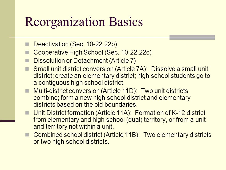Reorganization Basics Deactivation (Sec. 10-22.22b) Cooperative High School (Sec. 10-22.22c) Dissolution or Detachment (Article 7) Small unit district
