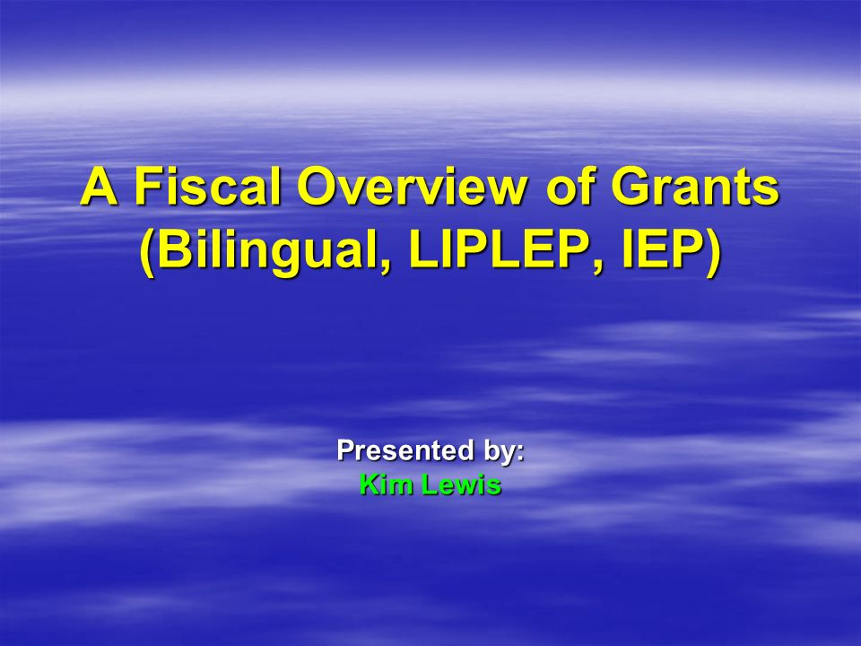 A Fiscal Overview of Grants (Bilingual, LIPLEP, IEP) Presented by: Kim Lewis