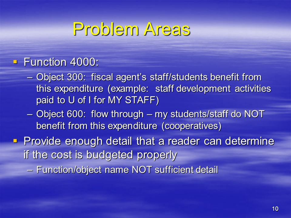 10 Problem Areas Function 4000: Function 4000: –Object 300: fiscal agents staff/students benefit from this expenditure (example: staff development activities paid to U of I for MY STAFF) –Object 600: flow through – my students/staff do NOT benefit from this expenditure (cooperatives) Provide enough detail that a reader can determine if the cost is budgeted properly Provide enough detail that a reader can determine if the cost is budgeted properly –Function/object name NOT sufficient detail