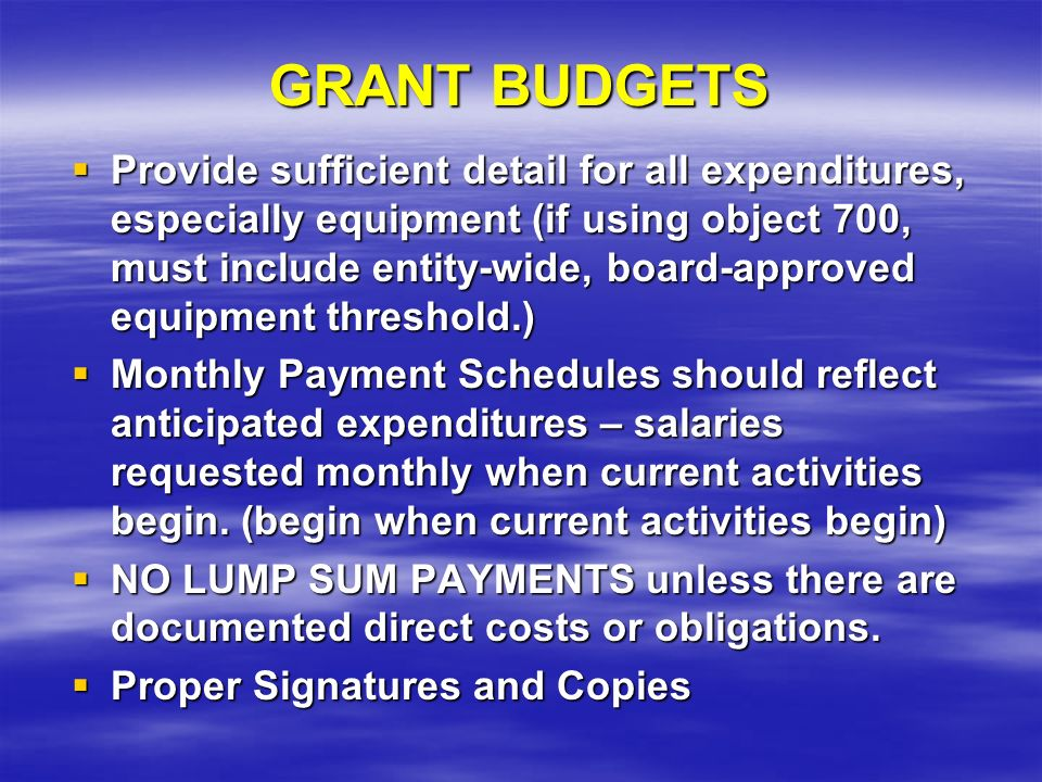 GRANT BUDGETS Provide sufficient detail for all expenditures, especially equipment (if using object 700, must include entity-wide, board-approved equipment threshold.) Provide sufficient detail for all expenditures, especially equipment (if using object 700, must include entity-wide, board-approved equipment threshold.) Monthly Payment Schedules should reflect anticipated expenditures – salaries requested monthly when current activities begin.