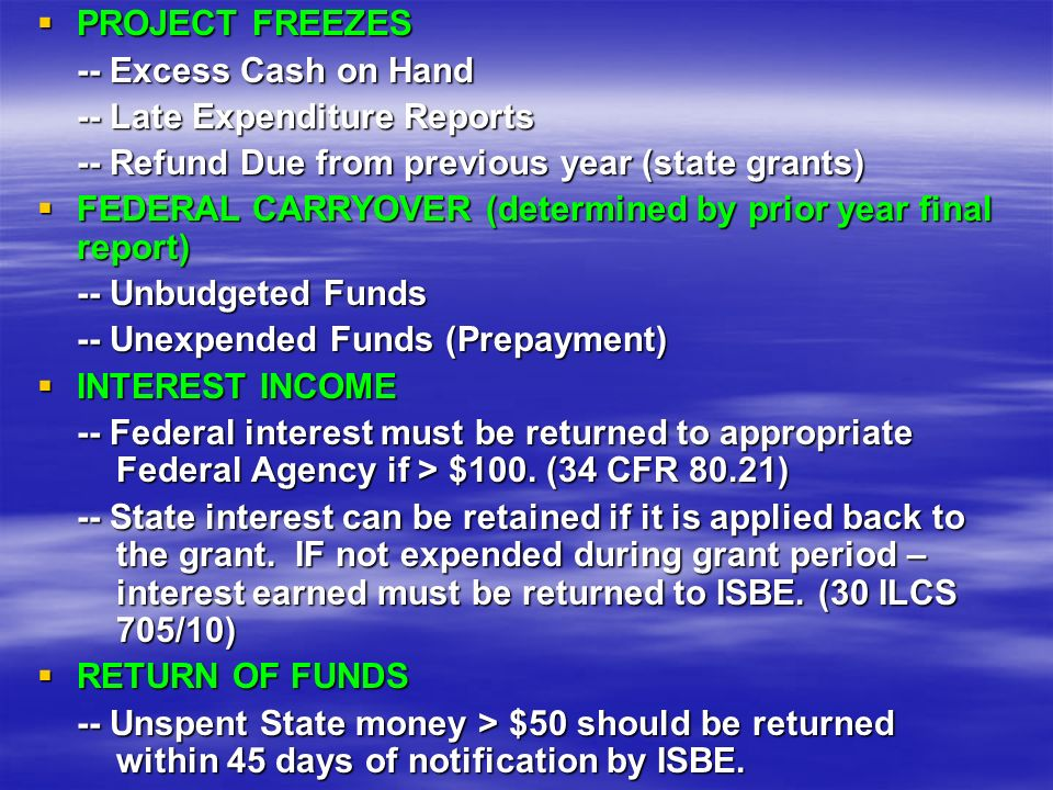 PROJECT FREEZES PROJECT FREEZES -- Excess Cash on Hand -- Late Expenditure Reports -- Refund Due from previous year (state grants) FEDERAL CARRYOVER (determined by prior year final report) FEDERAL CARRYOVER (determined by prior year final report) -- Unbudgeted Funds -- Unexpended Funds (Prepayment) INTEREST INCOME INTEREST INCOME -- Federal interest must be returned to appropriate Federal Agency if > $100.