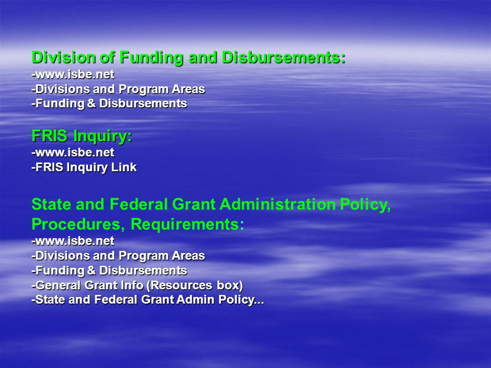 Division of Funding and Disbursements: -www.isbe.net -Divisions and Program Areas -Funding & Disbursements FRIS Inquiry: -www.isbe.net -FRIS Inquiry Link State and Federal Grant Administration Policy, Procedures, Requirements:-www.isbe.net -Divisions and Program Areas -Funding & Disbursements -General Grant Info (Resources box) -State and Federal Grant Admin Policy...