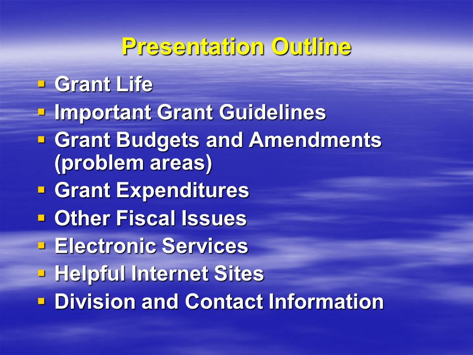 Presentation Outline Grant Life Grant Life Important Grant Guidelines Important Grant Guidelines Grant Budgets and Amendments (problem areas) Grant Budgets and Amendments (problem areas) Grant Expenditures Grant Expenditures Other Fiscal Issues Other Fiscal Issues Electronic Services Electronic Services Helpful Internet Sites Helpful Internet Sites Division and Contact Information Division and Contact Information