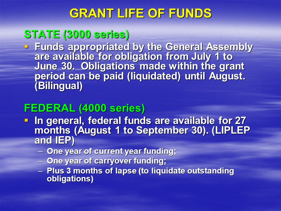 GRANT LIFE OF FUNDS STATE (3000 series) Funds appropriated by the General Assembly are available for obligation from July 1 to June 30.