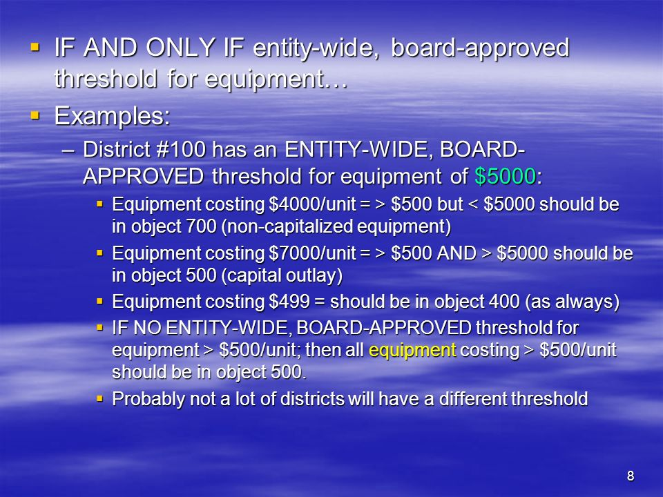 8 IF AND ONLY IF entity-wide, board-approved threshold for equipment… IF AND ONLY IF entity-wide, board-approved threshold for equipment… Examples: Examples: –District #100 has an ENTITY-WIDE, BOARD- APPROVED threshold for equipment of $5000: Equipment costing $4000/unit = > $500 but $500 but < $5000 should be in object 700 (non-capitalized equipment) Equipment costing $7000/unit = > $500 AND > $5000 should be in object 500 (capital outlay) Equipment costing $7000/unit = > $500 AND > $5000 should be in object 500 (capital outlay) Equipment costing $499 = should be in object 400 (as always) Equipment costing $499 = should be in object 400 (as always) IF NO ENTITY-WIDE, BOARD-APPROVED threshold for equipment > $500/unit; then all equipment costing > $500/unit should be in object 500.