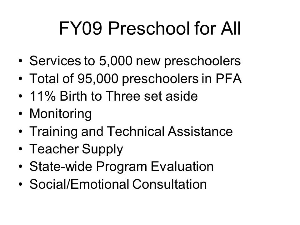 FY09 Preschool for All Services to 5,000 new preschoolers Total of 95,000 preschoolers in PFA 11% Birth to Three set aside Monitoring Training and Tec