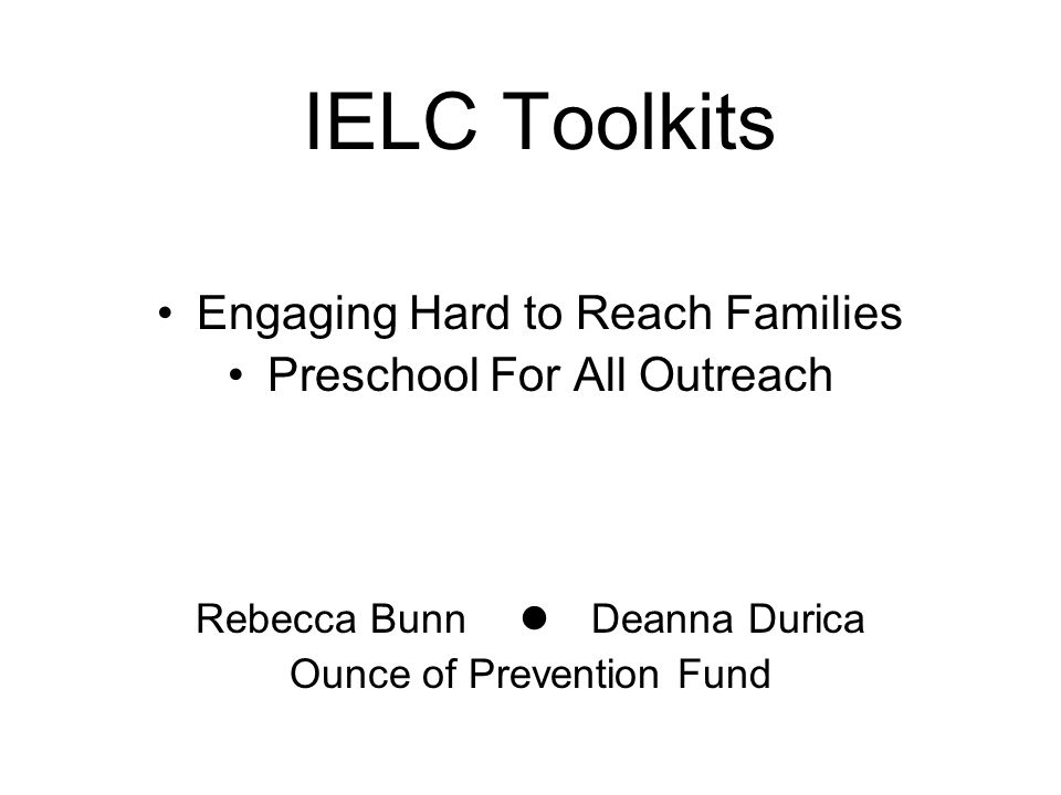 IELC Toolkits Engaging Hard to Reach Families Preschool For All Outreach Rebecca Bunn Deanna Durica Ounce of Prevention Fund