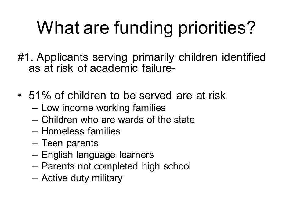 What are funding priorities? #1. Applicants serving primarily children identified as at risk of academic failure- 51% of children to be served are at