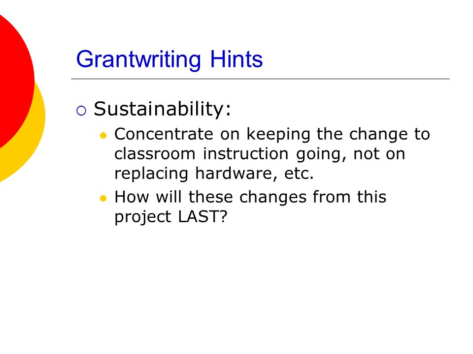 Grantwriting Hints Sustainability: Concentrate on keeping the change to classroom instruction going, not on replacing hardware, etc.